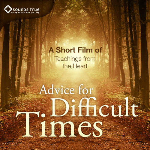Advice for Difficult Times: A Short Film of Teachings from the Heart