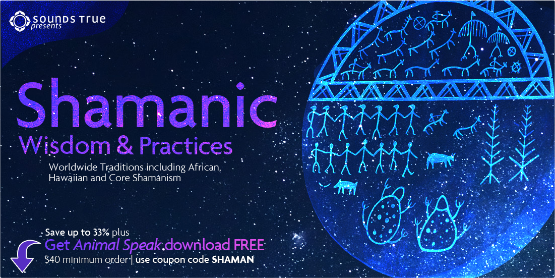 Sounds True presents: Shamanic Wisdom and Practices